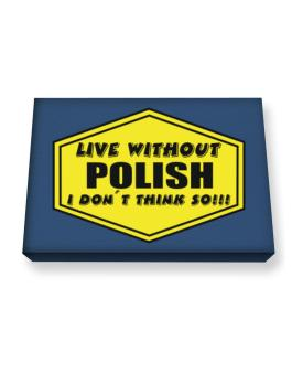 Live Without Polish , I Dont Think So ! Canvas square