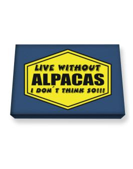 Live Without Alpacas , I Dont Think So ! Canvas square