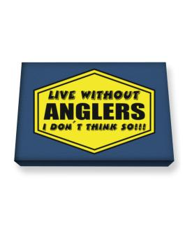 Live Without Anglers , I Dont Think So ! Canvas square