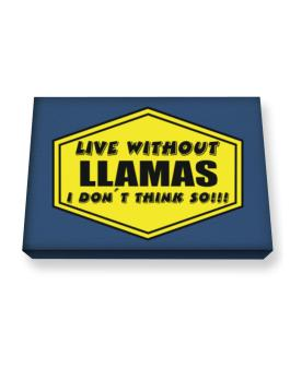 Live Without Llamas , I Dont Think So ! Canvas square