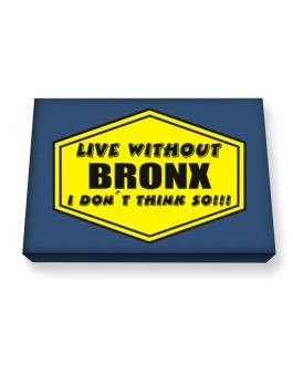 Live Without Bronx , I Dont Think So ! Canvas square