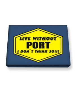 Live Without Port , I Dont Think So ! Canvas square