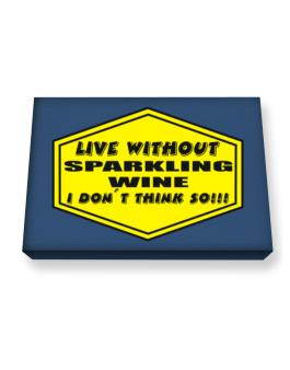Live Without Sparkling Wine , I Dont Think So ! Canvas square