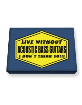 Live Without Acoustic Bass Guitars , I Dont Think So ! Canvas square