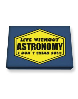 Live Without Astronomy , I Dont Think So ! Canvas square