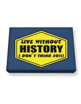 Live Without History , I Dont Think So ! Canvas square