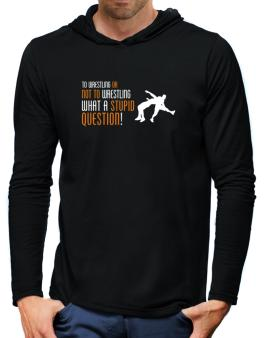 To Wrestling Or Not To Wrestling, What A Stupid Question! Hooded Long Sleeve T-Shirt-Mens