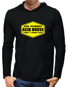 Live Without Acid House , I Dont Think So ! Hooded Long Sleeve T-Shirt-Mens