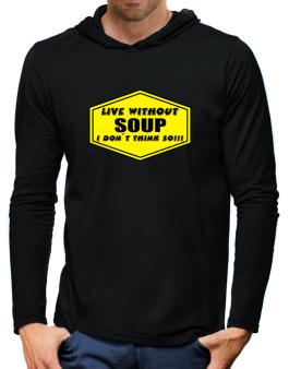 Live Without Soup , I Dont Think So ! Hooded Long Sleeve T-Shirt-Mens