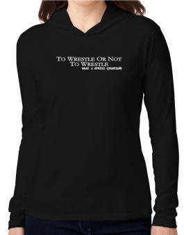 To Wrestle Or Not To Wrestle, What A Stupid Question Hooded Long Sleeve T-Shirt Women