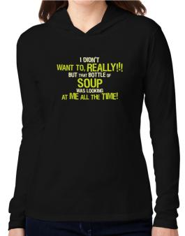 I Didnt Want To, Really! But That Bottle Of Soup Was Looking At Me All The Time! Hooded Long Sleeve T-Shirt Women