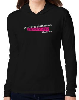 I Only Support Lesbian Marriage If Both Chicks Are Hot - Madonna Hooded Long Sleeve T-Shirt Women