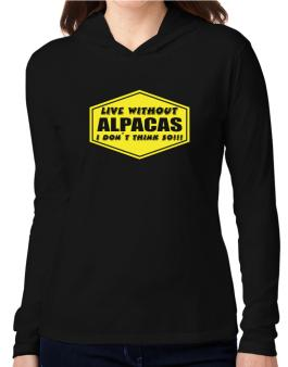 Live Without Alpacas , I Dont Think So ! Hooded Long Sleeve T-Shirt Women