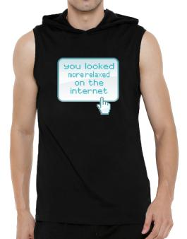 You Looked More Relaxed On The Internet Hooded Sleeveless T-Shirt - Mens