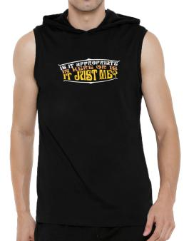 Is It Appropriate In Here Or Is It Just Me? Hooded Sleeveless T-Shirt - Mens