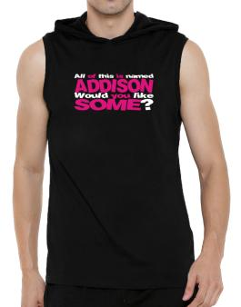 All Of This Is Named Addison Would You Like Some? Hooded Sleeveless T-Shirt - Mens