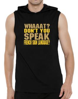 Whaaat? Dont You Speak French Sign Language? Hooded Sleeveless T-Shirt - Mens