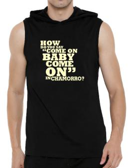 How Do You Say come On Baby, Come On In Chamorro? Hooded Sleeveless T-Shirt - Mens