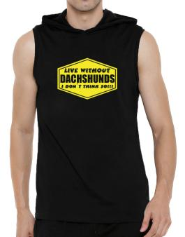 Live Without Dachshunds , I Dont Think So ! Hooded Sleeveless T-Shirt - Mens
