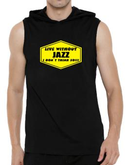 Live Without Jazz , I Dont Think So ! Hooded Sleeveless T-Shirt - Mens
