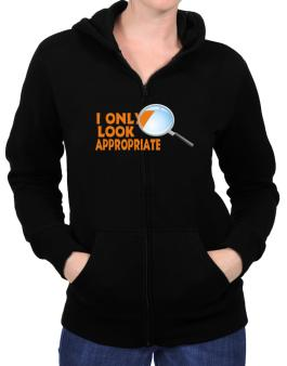 I Only Look Appropriate Zip Hoodie - Womens
