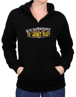 Is It Appropriate In Here Or Is It Just Me? Zip Hoodie - Womens