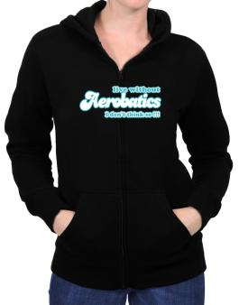 Live Without Aerobatics I Dont Think So !!! Zip Hoodie - Womens