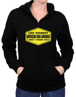 Live Without American Sign Language , I Dont Think So ! Zip Hoodie - Womens