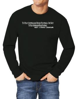 To Play Australian Rules Football Or Not To Play Australian Rules Football, What A Stupid Question Long-sleeve T-Shirt
