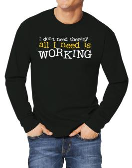 I Don´t Need Theraphy... All I Need Is Working Long-sleeve T-Shirt