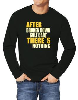 After Broken Down Golf Cart  theres Nothing Long-sleeve T-Shirt