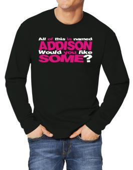All Of This Is Named Addison Would You Like Some? Long-sleeve T-Shirt