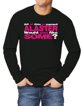 All Of This Is Named Alaster Would You Like Some? Long-sleeve T-Shirt
