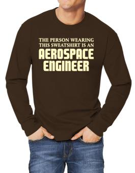 The Person Wearing This Sweatshirt Is An Aerospace Engineer Long-sleeve T-Shirt