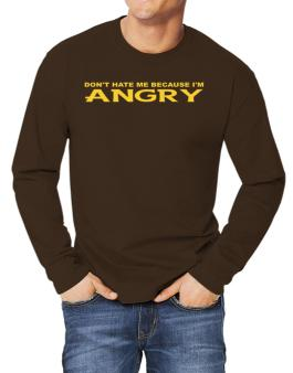 Dont Hate Me Because Im Angry Long-sleeve T-Shirt