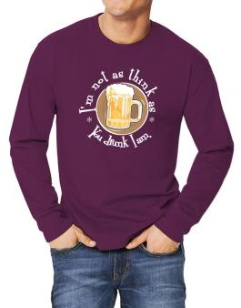 Im Not As Think As You Drunk I Am. Long-sleeve T-Shirt