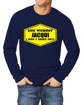 Live Without Jacqui , I Dont Think So ! Long-sleeve T-Shirt