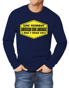 Live Without American Sign Language , I Dont Think So ! Long-sleeve T-Shirt