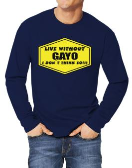 Live Without Gayo , I Dont Think So ! Long-sleeve T-Shirt