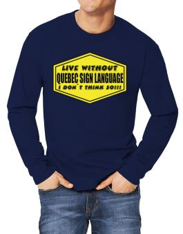 Live Without Quebec Sign Language , I Dont Think So ! Long-sleeve T-Shirt
