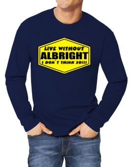 Live Without Albright , I Dont Think So ! Long-sleeve T-Shirt