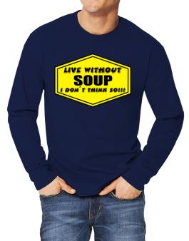 Live Without Soup , I Dont Think So ! Long-sleeve T-Shirt