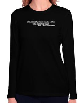 To Play Baseball Pocket Billiards Or Not To Play Baseball Pocket Billiards, What A Stupid Question Long Sleeve T-Shirt-Womens