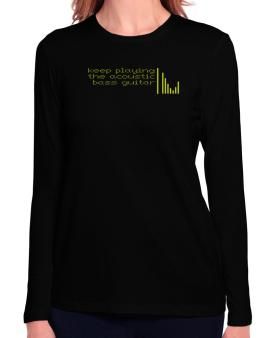 Keep Playing The Acoustic Bass Guitar Long Sleeve T-Shirt-Womens