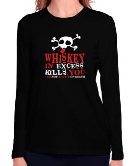 Whiskey In Excess Kills You - I Am Not Afraid Of Death Long Sleeve T-Shirt-Womens