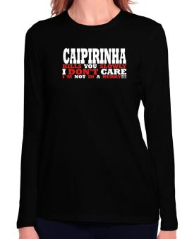 Caipirinha Kills You Slowly - I Dont Care, Im Not In A Hurry! Long Sleeve T-Shirt-Womens