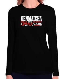 Genmaicha Kills You Slowly - I Dont Care, Im Not In A Hurry! Long Sleeve T-Shirt-Womens