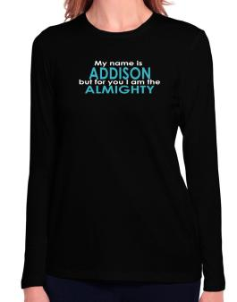 My Name Is Addison But For You I Am The Almighty Long Sleeve T-Shirt-Womens