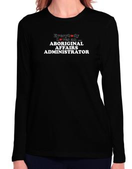 Everybody Loves An Aboriginal Affairs Administrator Long Sleeve T-Shirt-Womens