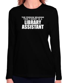 The Person Wearing This T-sshirt Is A Library Assistant Long Sleeve T-Shirt-Womens